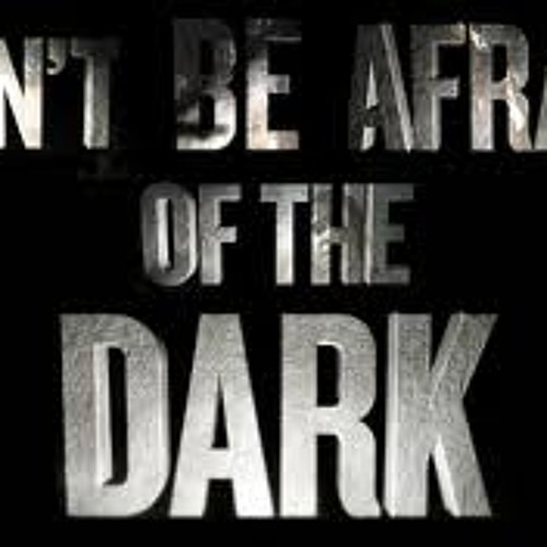DONT BE AFRAID OF THE DARK.
