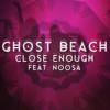 Ghost Beach - Close Enough (Feat. Noosa)