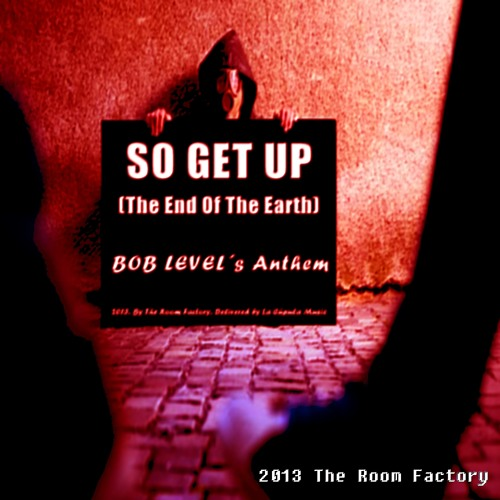 """Bob Level - """"SO GET UP (THE END OF THE EARTH)"""" - (Original Work) -MASTERED"""