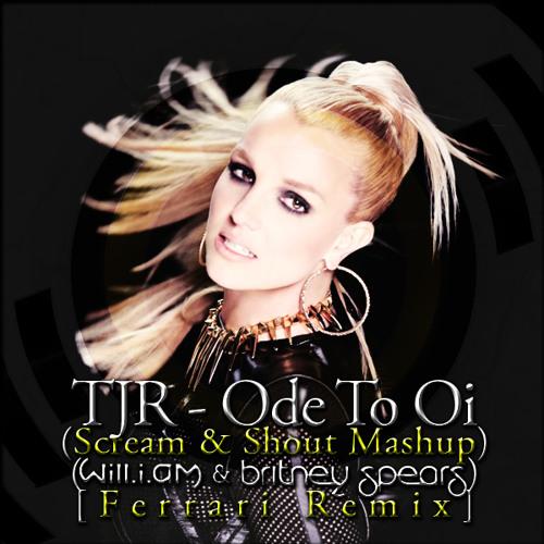 Wil.I.Am & TJR - Ode To Oi (Scream & Shout Mashup) (feat. Britney Spears) [Ferrari Remix]