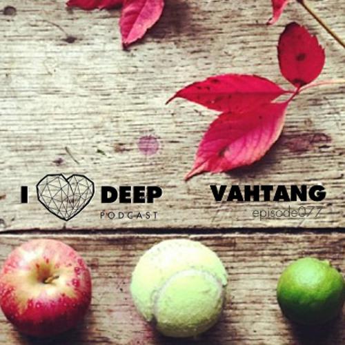 VAHTANG – i love deep Podcast Episode 077