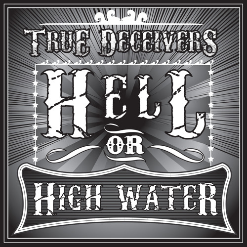 Hell Or High Water by The True Deceivers