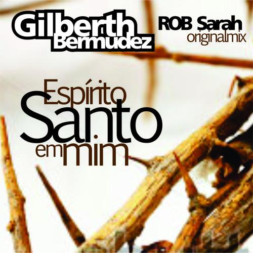 Gilberth Bermudez and DJ ROB Sarah - Espírito Santo em mim (ROB Sarah originalmix)