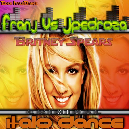 Britney Spears - Criminal (FranJ Vs JPedroza Dj Remix)