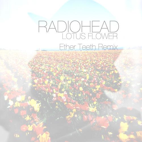Radiohead Lotus Flower Ether Teeth Remix By Ether Teeth Free
