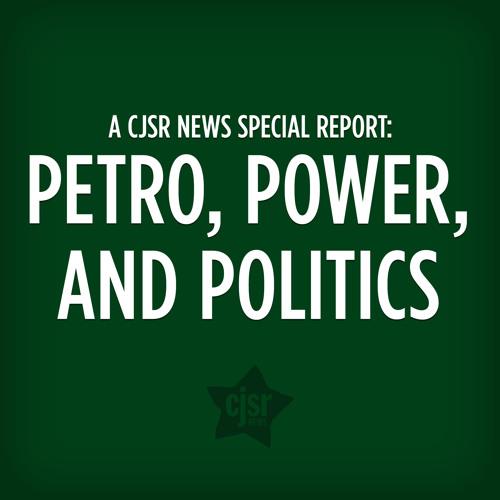 Petro, Power, and Politics: A CJSR News Special Report