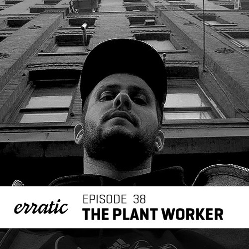 Erratic Podcast 38 | The Plant Worker