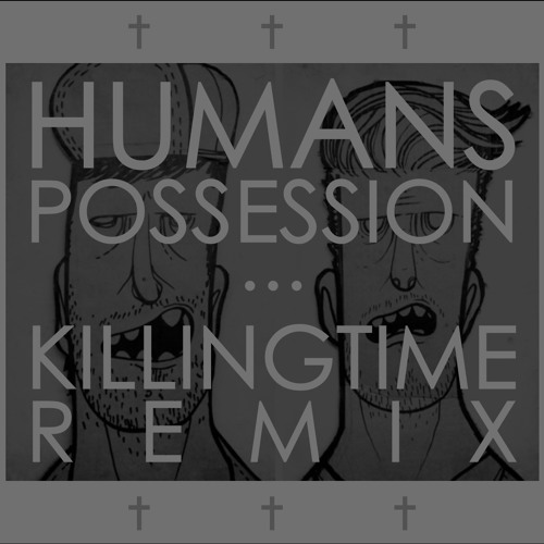 humans - possession (killing time remix)