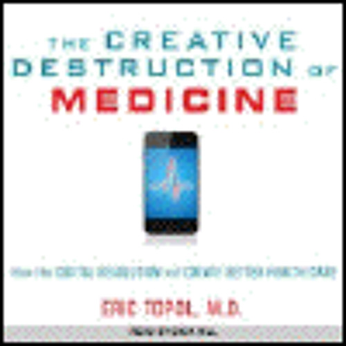 THE CREATIVE DESTRUCTION OF MEDICINE by Eric Topol, read by Dick Hill