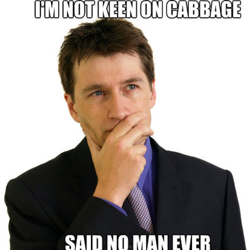 I'm Not Keen On Cabbage (Said No Man Ever)