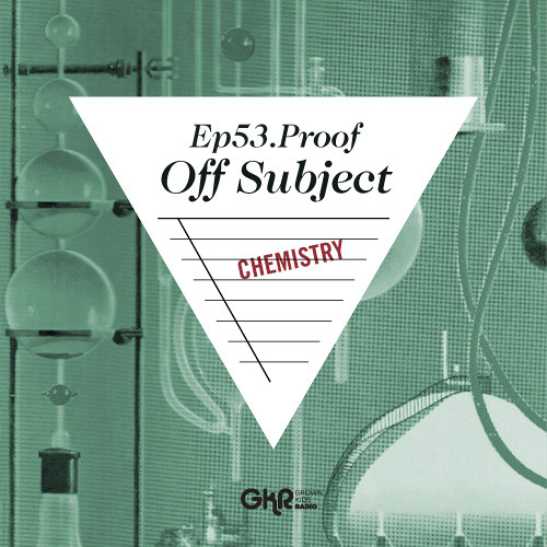 GKR EPISODE 53: PROOF - OFF SUBJECT: CHEMISTRY