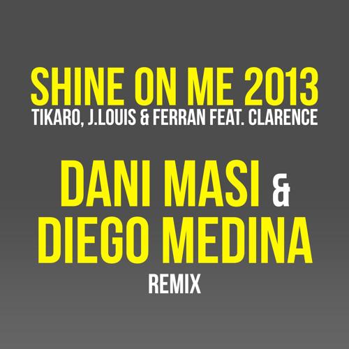 Tikaro, J.Louis & Ferran ft Clarence - Shine on me 2013 (Dani Masi & Diego Medina mix) FREE DOWNLOAD