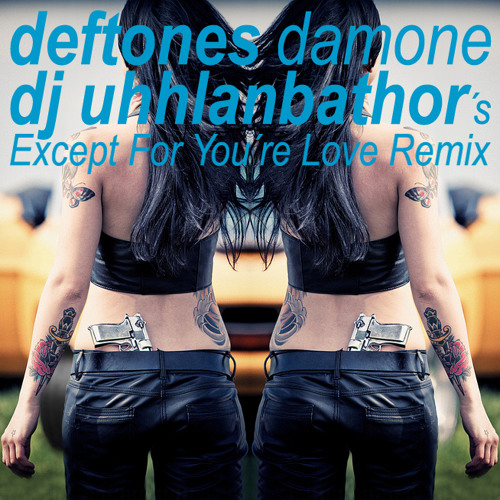 DEFTONES - Damone > DJ UHHLANBATHOR´s Except For You´re Love Remix