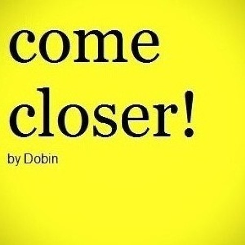 Dobin - Come closer!