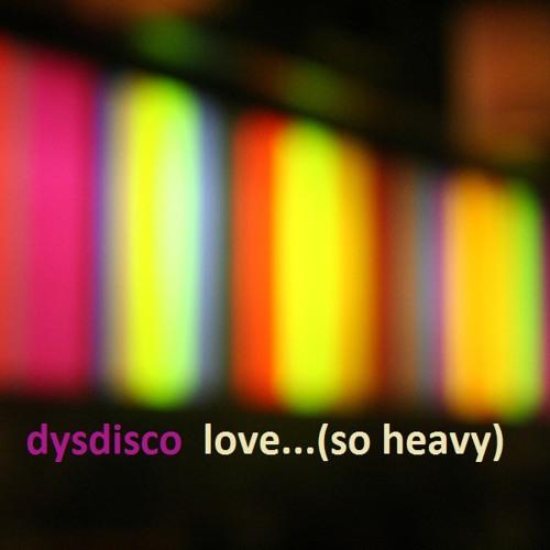 dysdisco ::: love (so heavy)