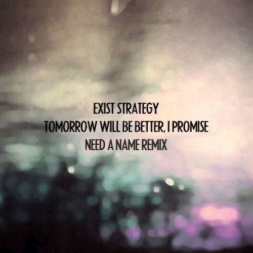 Exist Strategy - Tomorrow will be better, I promise (Need a Name Remix)