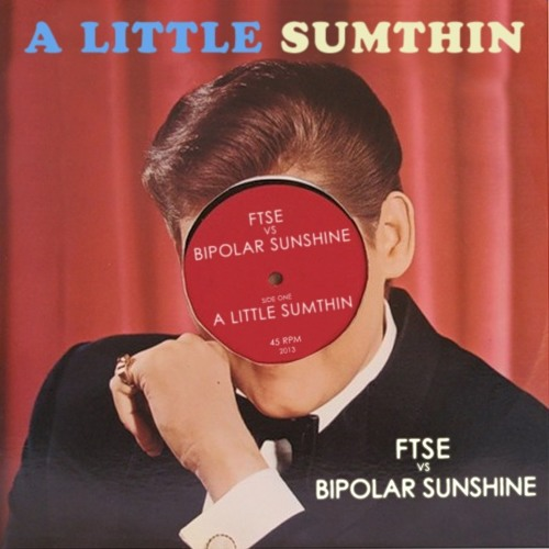 A LITTLE SUMTHIN [FTSE vs Bipolar Sunshine]