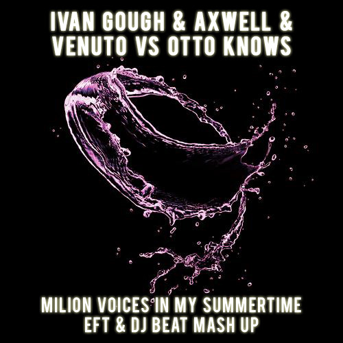 Ivan Gough & Axwell & Venuto Vs Otto Knows - Milion Voices In My Summertime ( EFT & DJ BEAT Mash Up)