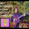 MFT PodBlast: Adam Gross (Amo Joy)