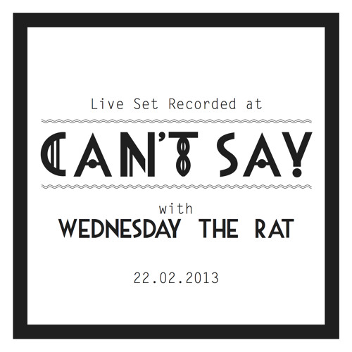 CANT SAY LIVE MIX: WEDNESDAY THE RAT (SCATTERMUSIC/SWEAT IT OUT) I 22.02.2013