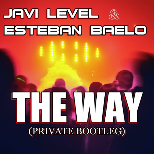 ESTEBAN BAELO & JAVI LEVEL  - THE WAY (PRIVATE BOOTLEG)