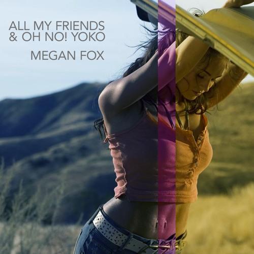 "All My Friends & Oh No! Yoko - ""Megan Fox"""