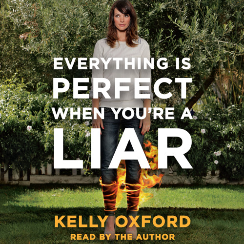 EVERYTHING IS PERFECT WHEN YOU'RE A LIAR by Kelly Oxford