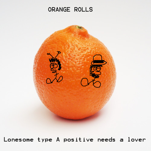 Orange Rolls - Lonesome type A positive needs a lover