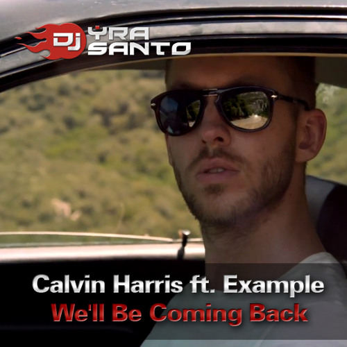 Calvin Harris ft. Example - We'll Be Coming Back (Yra Santo Remix)
