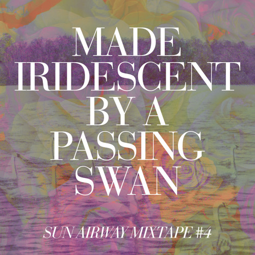 Made Iridescent by a Passing Swan (Sun Airway Mixtape #4)
