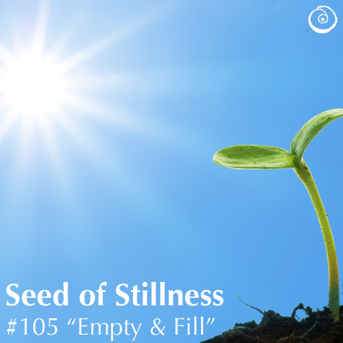 """Empty & Fill"" - #105 Seed of Stillness"