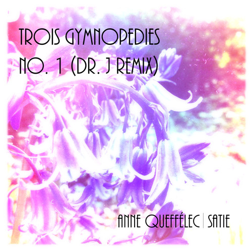 Trois Gymnopedies No. 1 (Dr. J Remix) - Anne Queffélec [FREE DOWNLOAD]