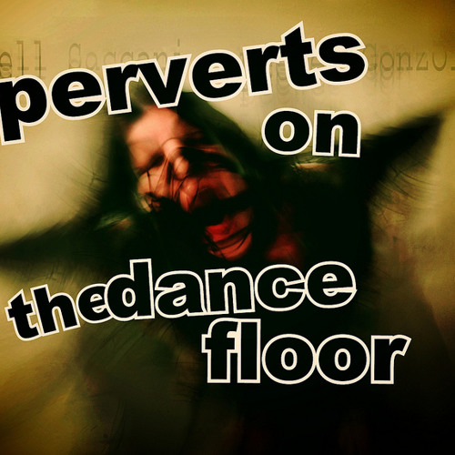 Perverts on the Dance Floor ~ part one
