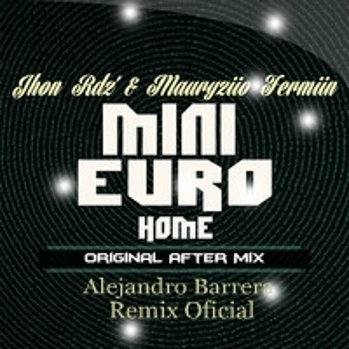 Jhon Rdz' & Mauryziio Fermiin - Mini Euro Home (Alejandro Barrera Remix Oficial After Mix)PREVIEW