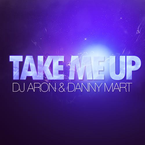 DJ Aron & Danny Mart - Take Me Up (Original Mix) OUT NOW!!!