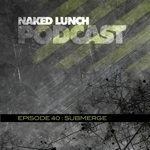 Naked Lunch PODCAST #040 - SUBMERGE