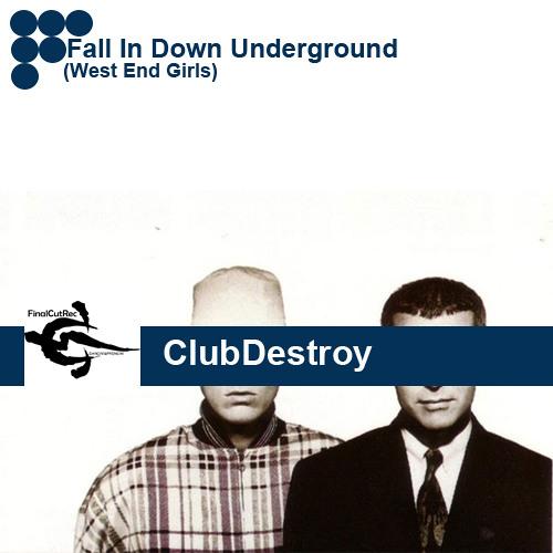Club Destroy-Fall In Down Underground (west end girls) |FinalCutRec| Original.|||FREE DOWNLOAD!!|||