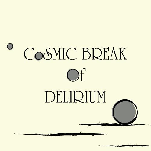 Cosmic break of delirium