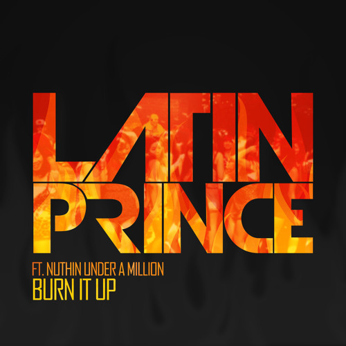 """Latin Prince ft Nuthin Under A Million """"Burn It Up"""" (Extended)"""