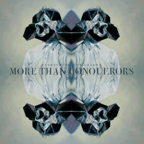 More Than Conquerors - Everything I've Learnt