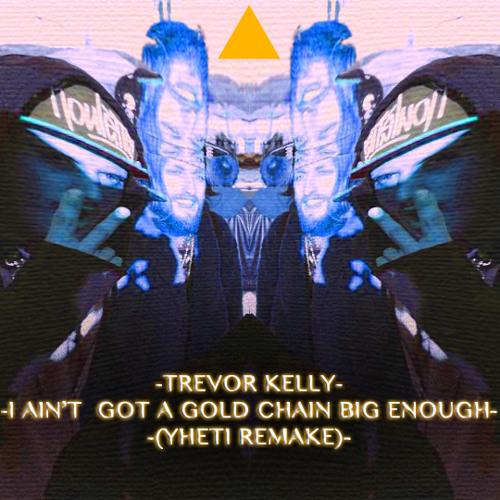 Trevor Kelly- I Ain't Got A Gold Chain Big Enough(Yheti Remake)