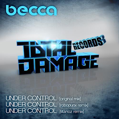 Becca - Under Control ( Original Mix ) Release Date TBA  on Total Damage Records