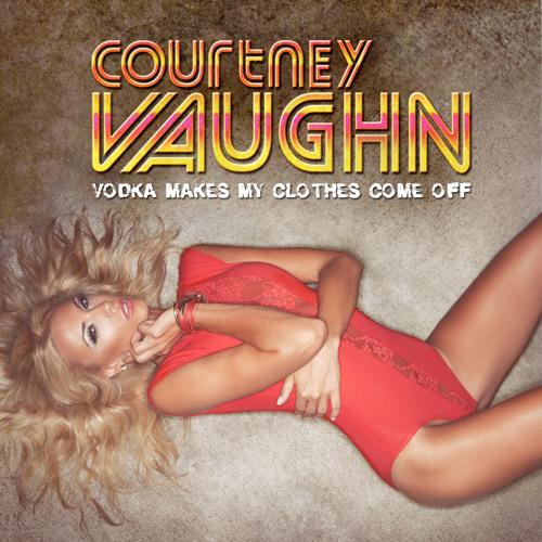 Courtney Vaughn - Vodka Makes My Clothes Come Off (Original Club Mix)
