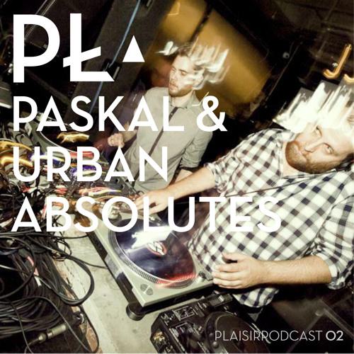 Paskal & Urban Absolutes (Sonar Kollektiv) -  Plaisir.Blog Podcast 02