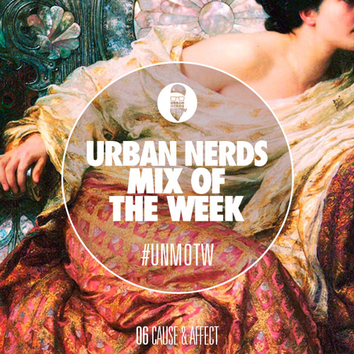Cause & Affect - Urban Nerds Mix Of The Week #UNMOTW