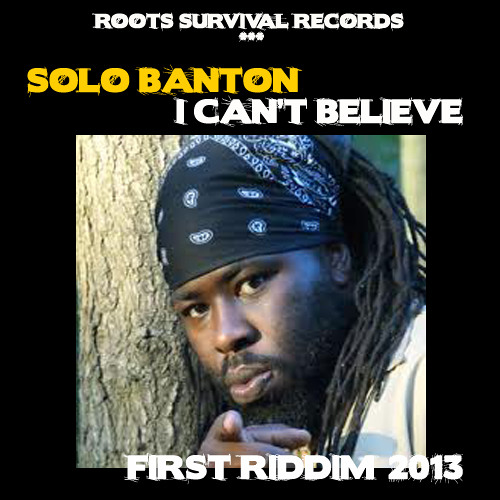SOLO BANTON I CANT BELIEVE/ FIRST RIDDIM/ ROOTS SURVIVAL REC.
