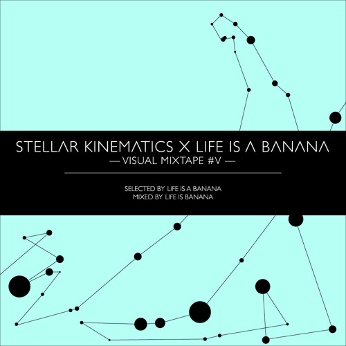 Stellar Kinematics x Life is a Banana - Visual Mixtape #5