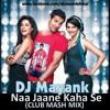 Naa Jaane Kahan Se - DJ Mayank (CLUB MASH MIX).mp3
