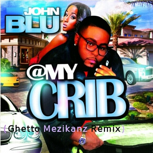 @my crib- John Blu (Ghetto Mezikanz Remix) FREE DOWNLOADS!!