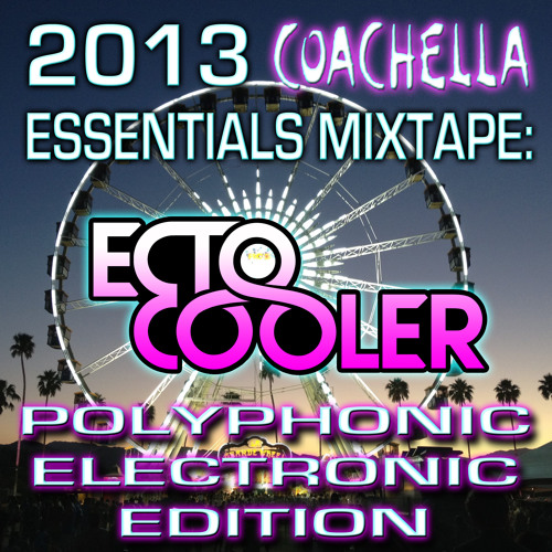 2013 Coachella Essentials Mixtape: Polyphonic Electronic Edition